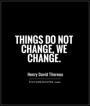 Things do not change, we change. Picture Quote #1