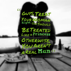 Quotes Picture: guys, treat your woman right, she should be treated ...