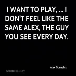 want to play, ... I don't feel like the same Alex, the guy you see ...