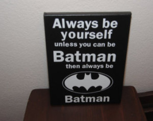 always be yourself unless you can b e batman then always be batman ...