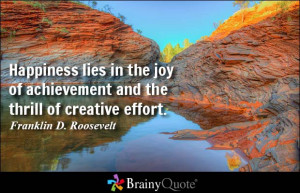 Happiness lies in the joy of achievement and the thrill of creative ...