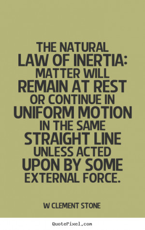 The natural law of inertia: Matter will remain at rest or continue in ...