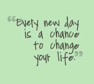 Every new day is a chance to change your life