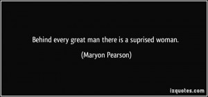 Behind every great man there is a suprised woman. - Maryon Pearson