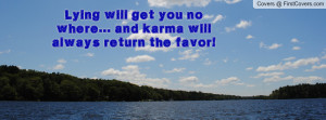 lying will get you no where... and karma will always return the favor ...