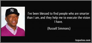 ve been blessed to find people who are smarter than I am, and they ...