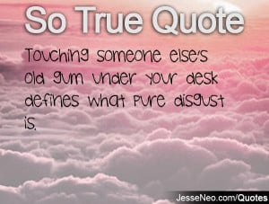 Touching Quotes - Touching someone else's old gum under your desk ...