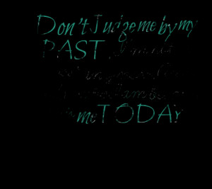Quotes Picture: don't judge me by my past i'm not in the past anymore ...
