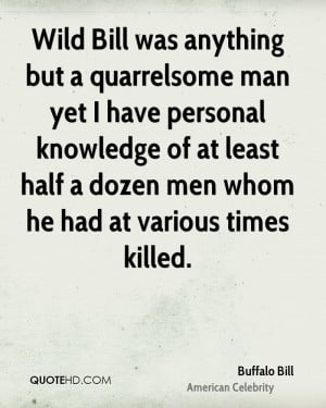 Wild Bill was anything but a quarrelsome man yet I have personal ...