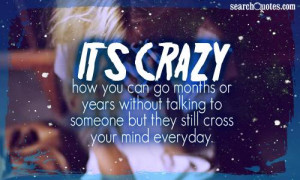 ... without talking to someone but they still cross your mind everyday