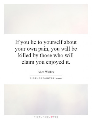 you lie to yourself about your own pain, you will be killed by those ...