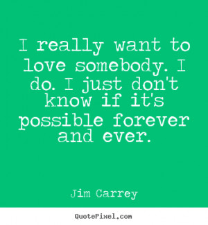Quotes about love - I really want to love somebody. i do. i just don't ...