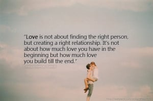 Love is not about finding the right person, but creating a right ...