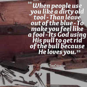 Quotes Picture: when people use you like a dirty old tool than leave ...