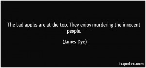 ... are at the top. They enjoy murdering the innocent people. - James Dye