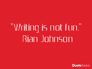 rian johnson quotes writing is not fun rian johnson