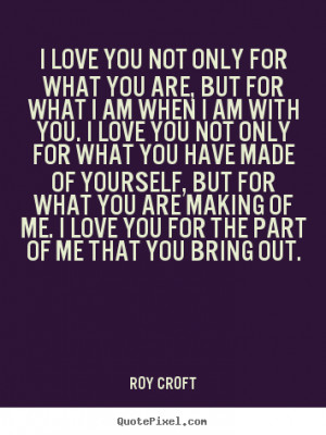 ... you not only for what you are, but.. Roy Croft popular love quotes