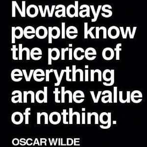 Nowadays people know the price of everything