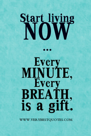Start living now. Every minute, every breath is a gift.