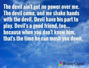over me. The devil come, and me shake hands with the devil. Devil ...