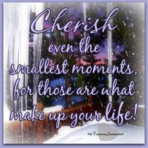 Cherish moments quote via www.Facebook.com/TreasuredSentiments