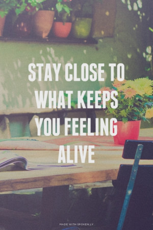 Stay close to what keeps you feeling alive #alive, #life, #live, #love ...