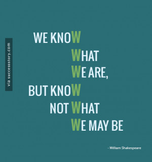... know what we are, but know not what we may be.