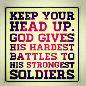 God gives his hardest battles to his toughest soldiers.