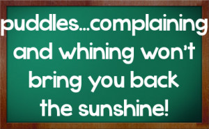 puddles...complaining and whining won't bring you back the sunshine!