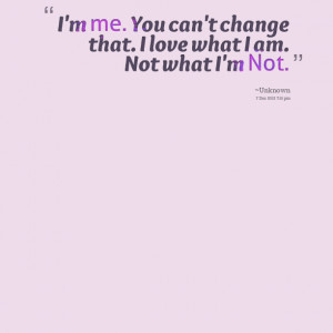 Quotes Picture: i'm me you can't change that i love what i am not what ...