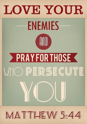 Love your enemies and pray for those who persecute you.