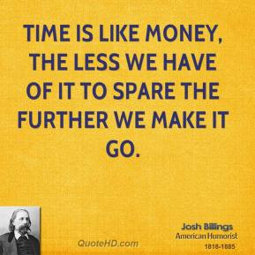 Josh Billings - Time is like money, the less we have of it to spare ...