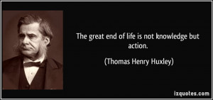 The great end of life is not knowledge but action. - Thomas Henry ...