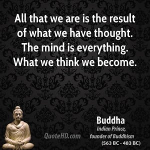 ... what we have thought. The mind is everything. What we think we become