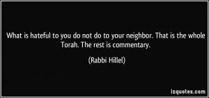 ... . That is the whole Torah. The rest is commentary. - Rabbi Hillel