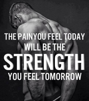 ... The pain you feel today will be the STRENGTH you feel tomorrow