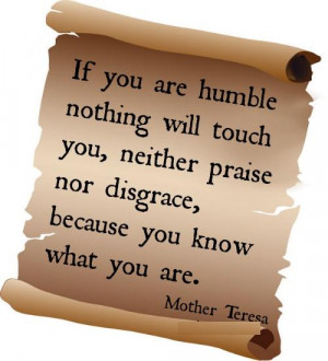 If you are humble nothing will touch you, neither praise nor disgrace ...