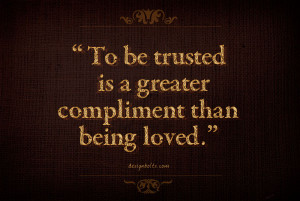 "To be trusted is a greater compliment than being loved."" ~ George ..."