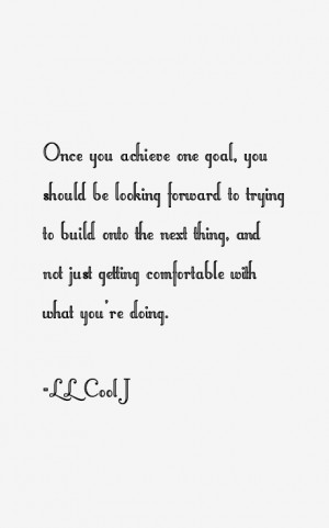 Once you achieve one goal you should be looking forward to trying to