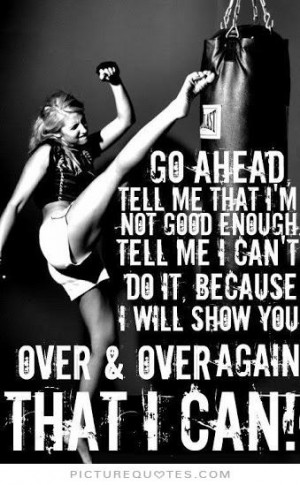 Go ahead. Tell me that i'm not good enough. Tell me I can't do it ...