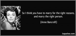 ... for the right reasons, and marry the right person. - Anne Bancroft
