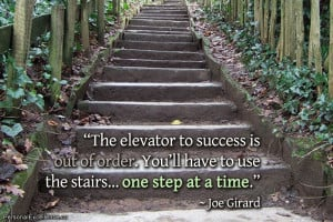 "... You'll have to use the stairs… one step at a time."" ~ Joe Girard"