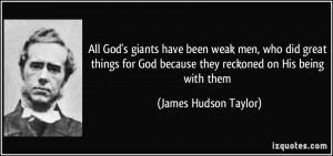 All God's giants have been weak men, who did great things for God ...