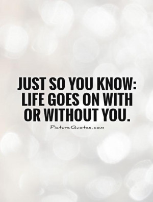 Just so you know: Life goes on with or without you Picture Quote #1