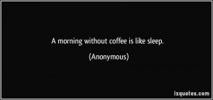 morning without coffee is like sleep. - Anonymous