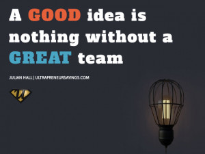 good idea is nothing without a great team