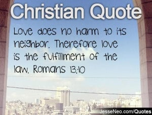 ... neighbor. Therefore love is the fulfillment of the law. Romans 13:10