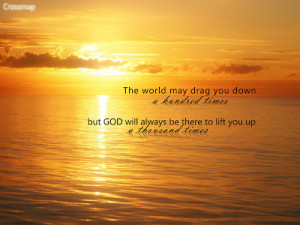 The world may drag you down a hundred times, but God will always be ...