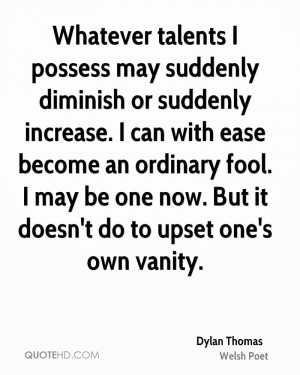Whatever talents I possess may suddenly diminish or suddenly increase ...
