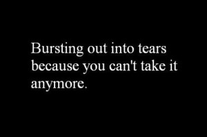 Bursting out into tears because you can't take it anymore.